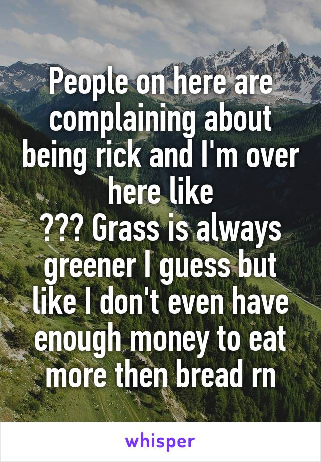 People on here are complaining about being rick and I'm over here like ??? Grass is always greener I guess but like I don't even have enough money to eat more then bread rn