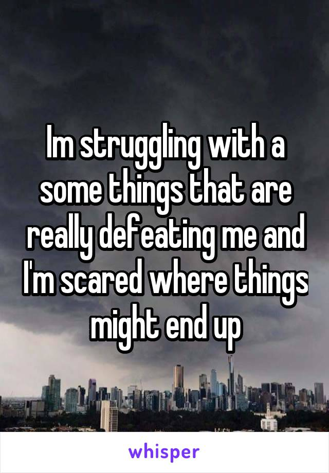 Im struggling with a some things that are really defeating me and I'm scared where things might end up