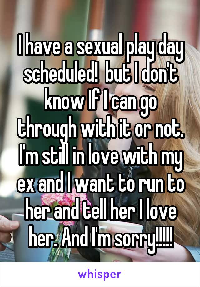 I have a sexual play day scheduled!  but I don't know If I can go through with it or not. I'm still in love with my ex and I want to run to her and tell her I love her. And I'm sorry!!!!!