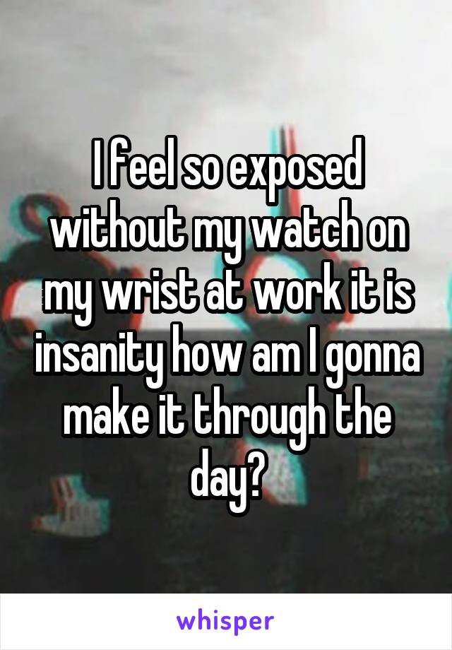 I feel so exposed without my watch on my wrist at work it is insanity how am I gonna make it through the day?