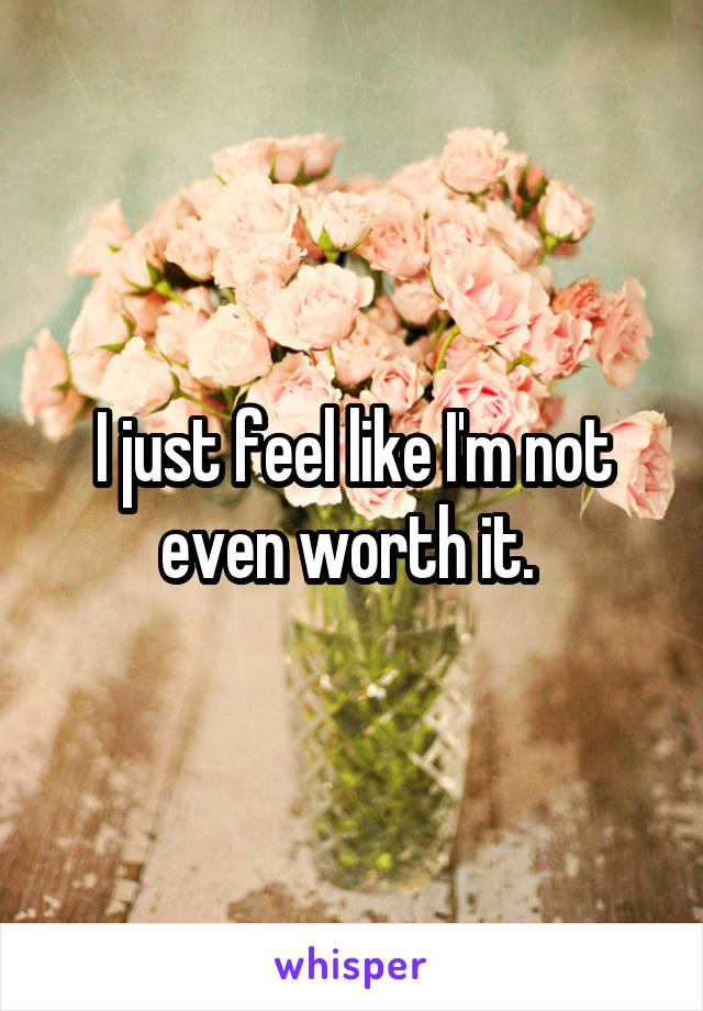 I just feel like I'm not even worth it.