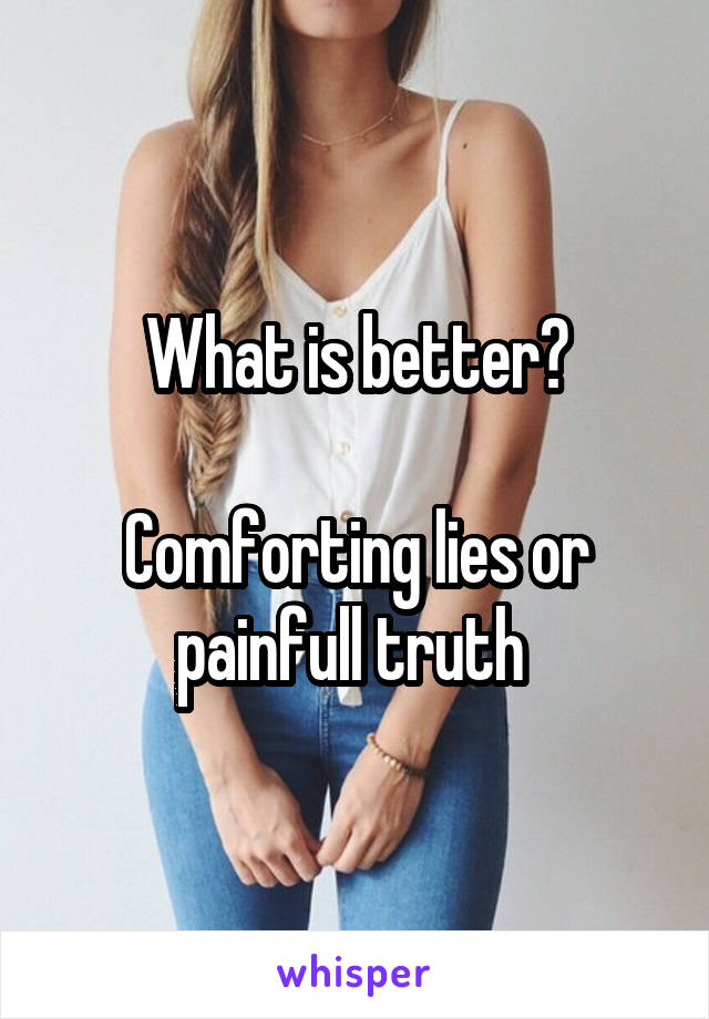 What is better?  Comforting lies or painfull truth