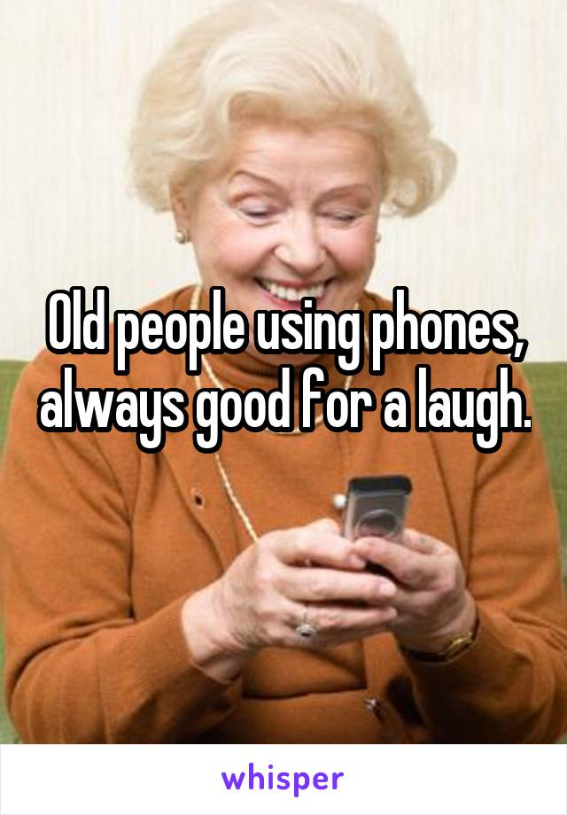 Old people using phones, always good for a laugh.