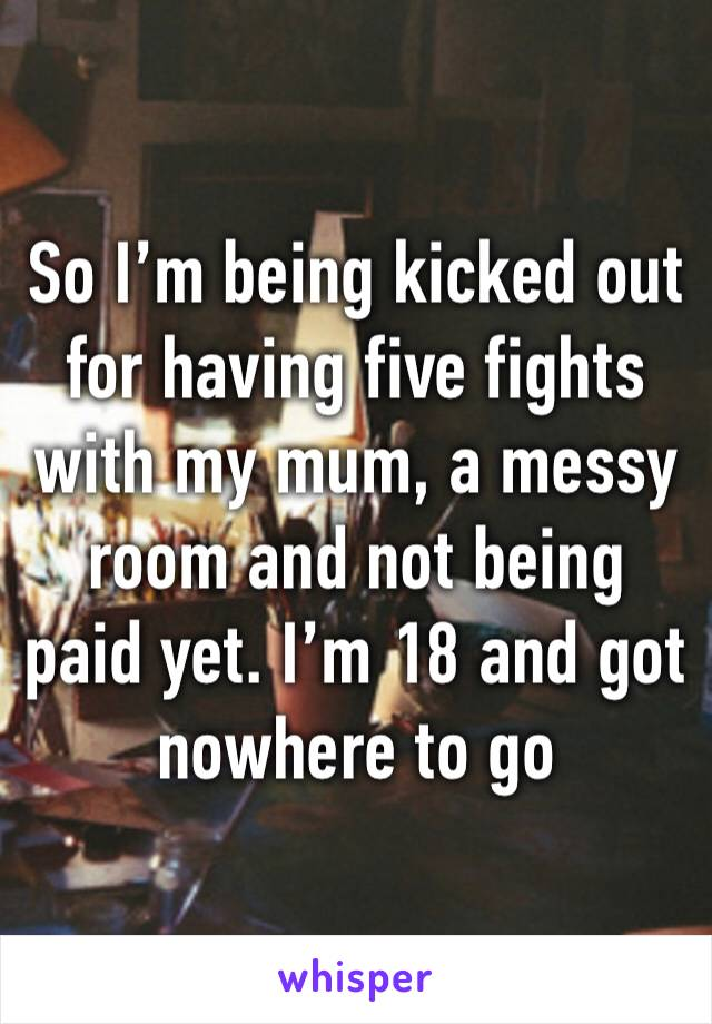 So I'm being kicked out for having five fights with my mum, a messy room and not being paid yet. I'm 18 and got nowhere to go