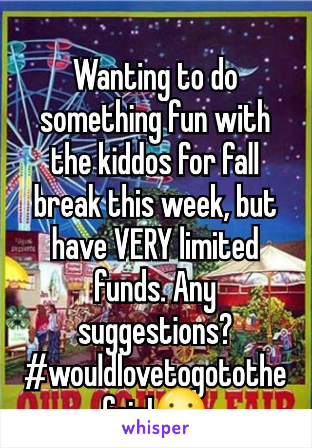 Wanting to do something fun with the kiddos for fall break this week, but have VERY limited funds. Any suggestions? #wouldlovetogotothefair!😕