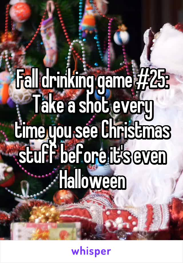 Fall drinking game #25: Take a shot every time you see Christmas stuff before it's even Halloween
