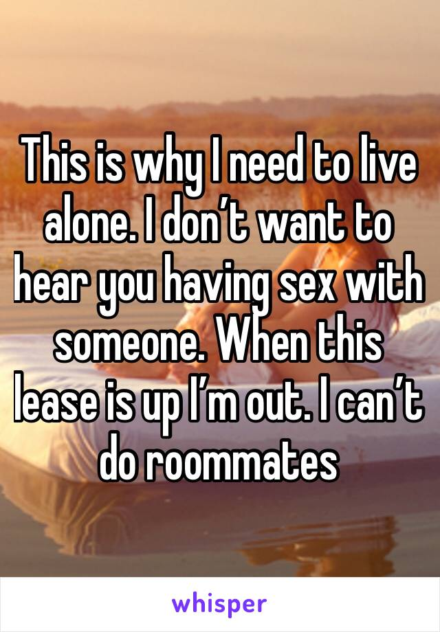This is why I need to live alone. I don't want to hear you having sex with someone. When this lease is up I'm out. I can't do roommates