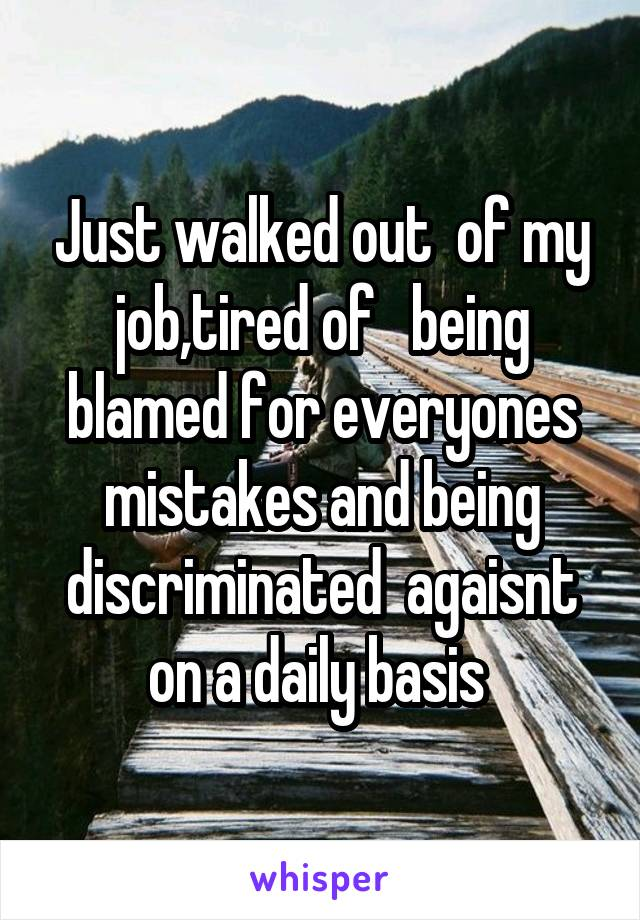 Just walked out  of my job,tired of   being blamed for everyones mistakes and being discriminated  agaisnt on a daily basis