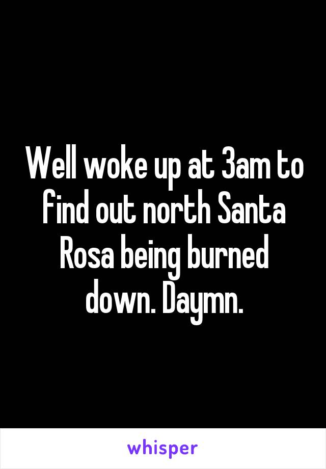 Well woke up at 3am to find out north Santa Rosa being burned down. Daymn.