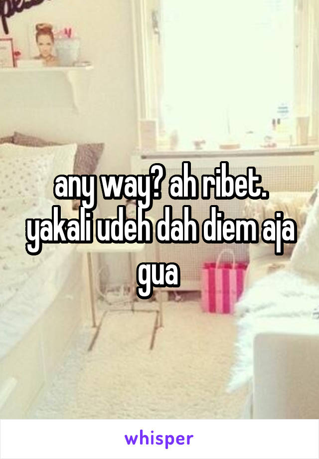 any way? ah ribet. yakali udeh dah diem aja gua
