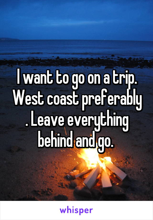 I want to go on a trip. West coast preferably . Leave everything behind and go.