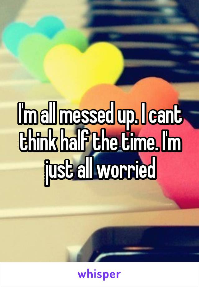 I'm all messed up. I cant think half the time. I'm just all worried