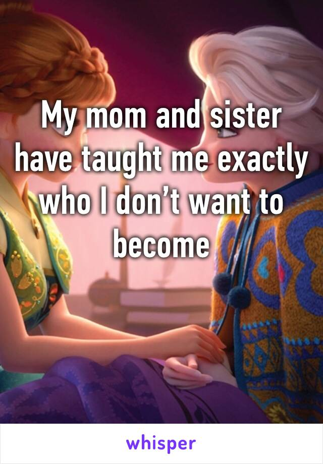 My mom and sister have taught me exactly who I don't want to become