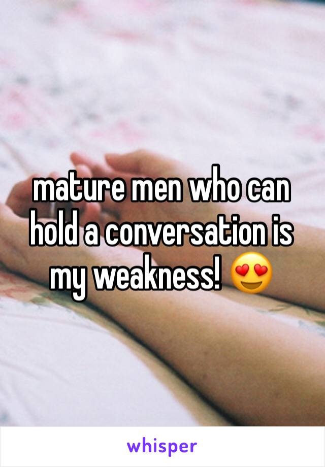 mature men who can hold a conversation is my weakness! 😍