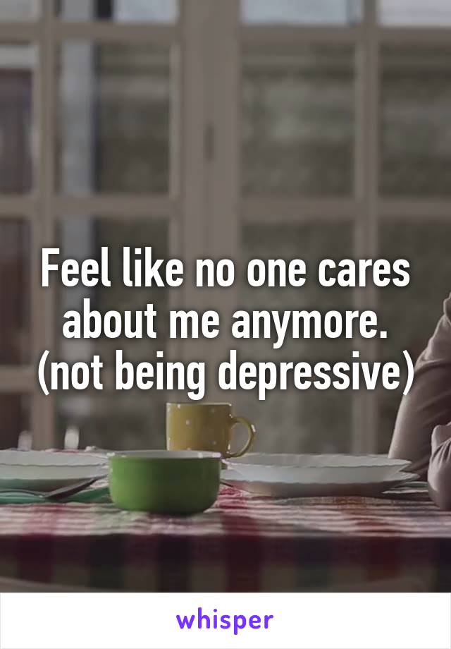 Feel like no one cares about me anymore. (not being depressive)