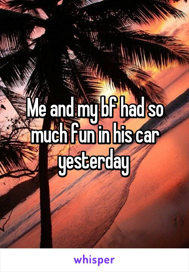 Me and my bf had so much fun in his car yesterday