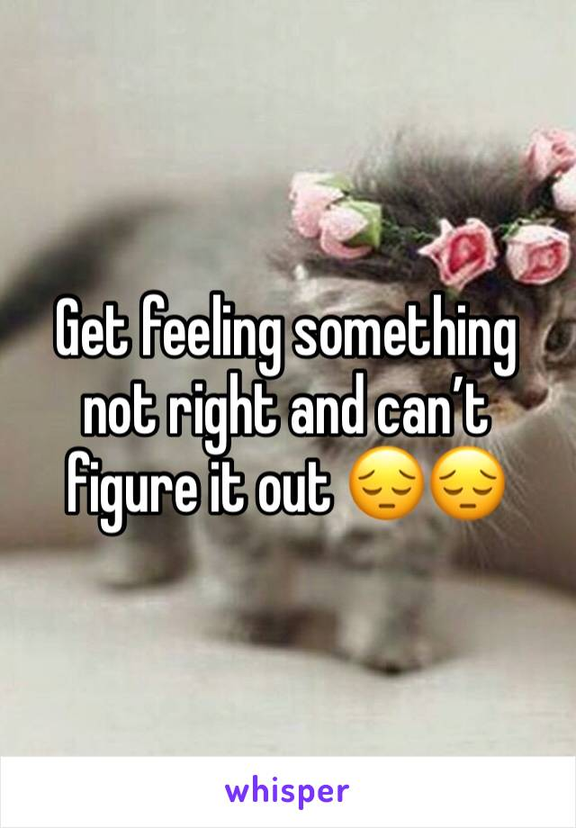 Get feeling something not right and can't figure it out 😔😔