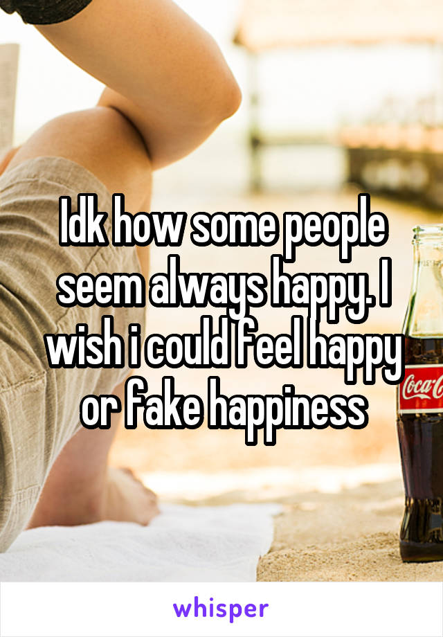 Idk how some people seem always happy. I wish i could feel happy or fake happiness