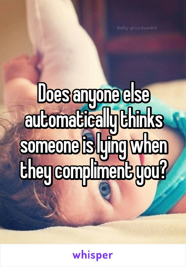 Does anyone else automatically thinks someone is lying when they compliment you?