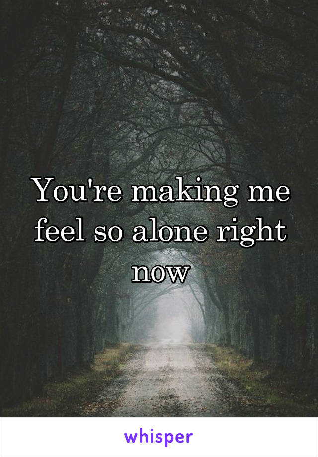 You're making me feel so alone right now
