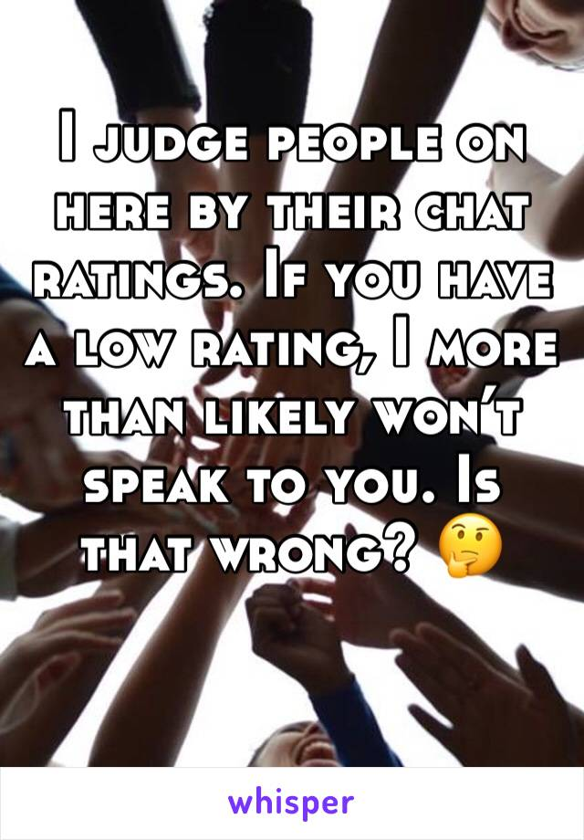 I judge people on here by their chat ratings. If you have a low rating, I more than likely won't speak to you. Is that wrong? 🤔