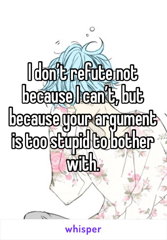 I don't refute not because I can't, but because your argument is too stupid to bother with.