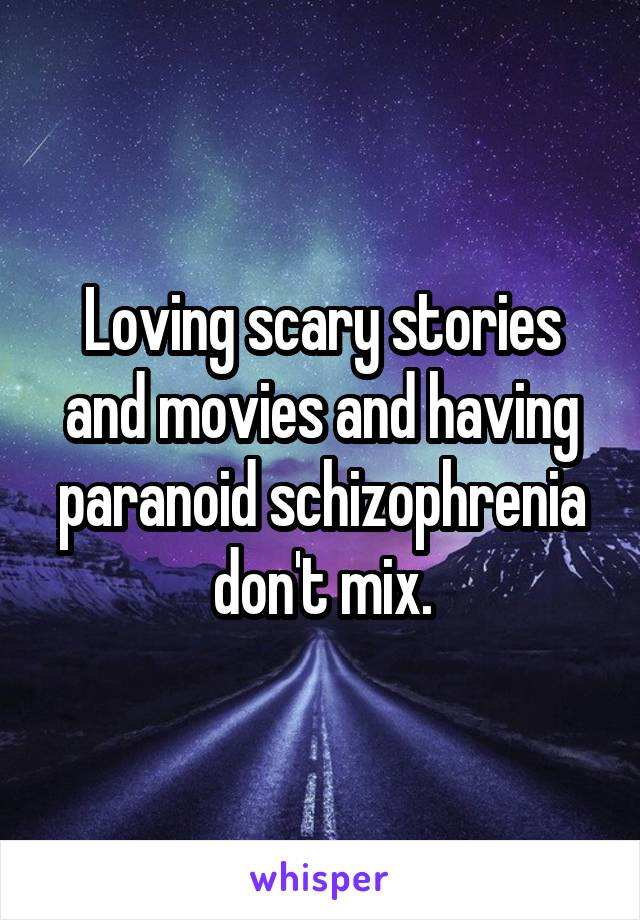 Loving scary stories and movies and having paranoid schizophrenia don't mix.