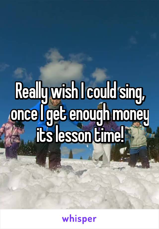 Really wish I could sing, once I get enough money its lesson time!