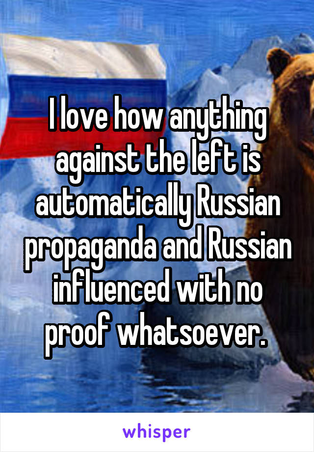 I love how anything against the left is automatically Russian propaganda and Russian influenced with no proof whatsoever.