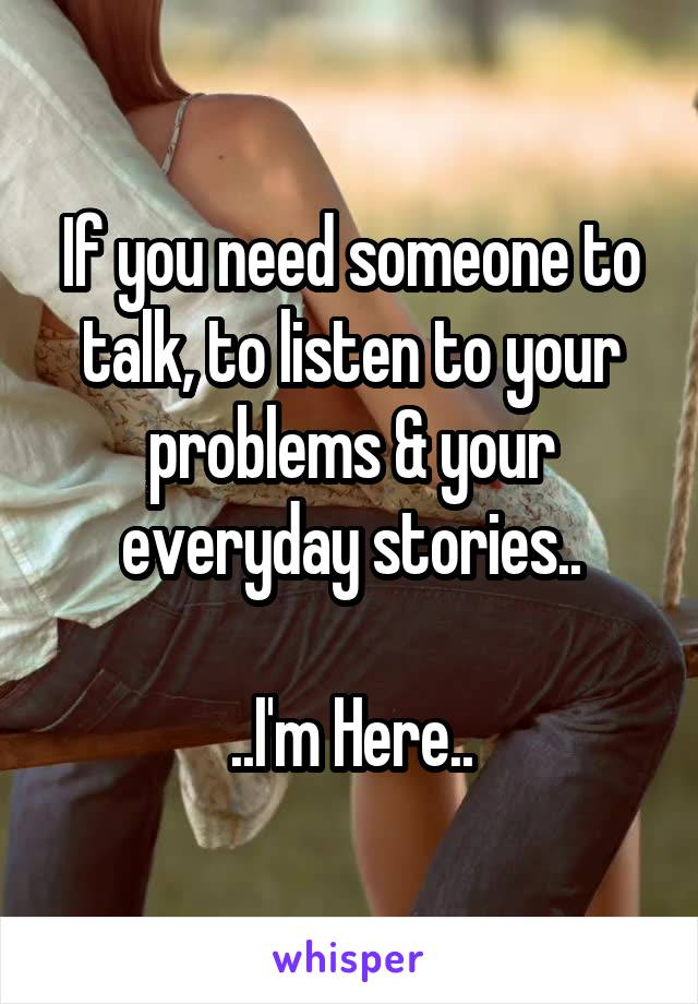 If you need someone to talk, to listen to your problems & your everyday stories..  ..I'm Here..