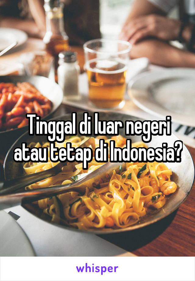 Tinggal di luar negeri atau tetap di Indonesia?