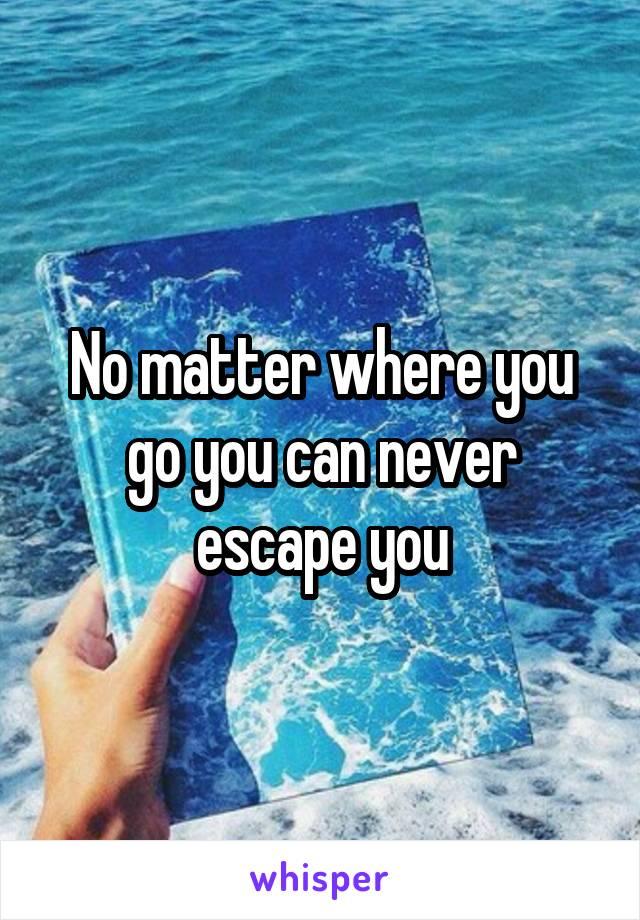 No matter where you go you can never escape you