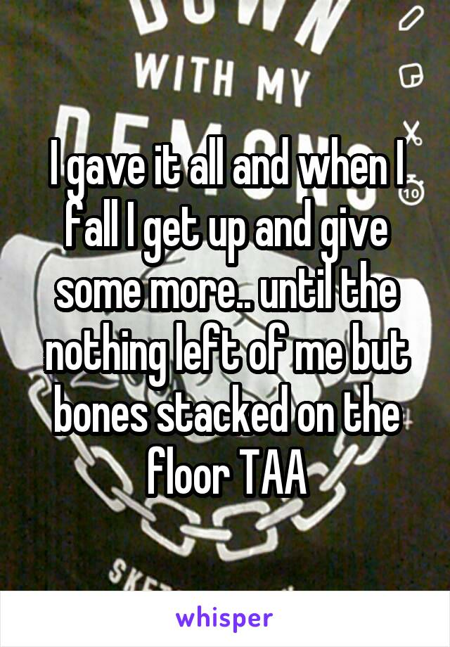 I gave it all and when I fall I get up and give some more.. until the nothing left of me but bones stacked on the floor TAA