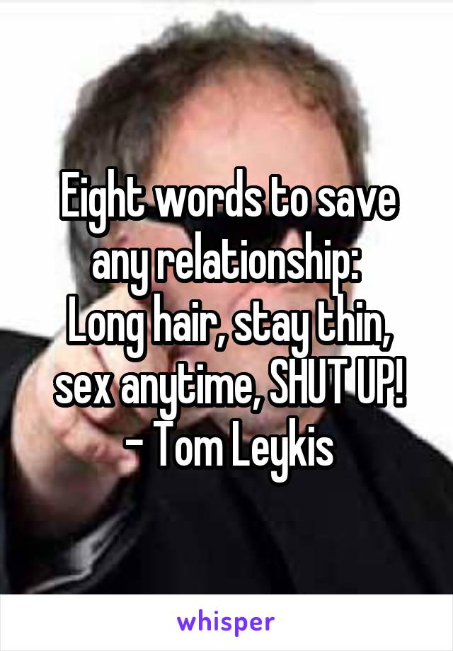 Eight words to save any relationship:  Long hair, stay thin, sex anytime, SHUT UP! - Tom Leykis