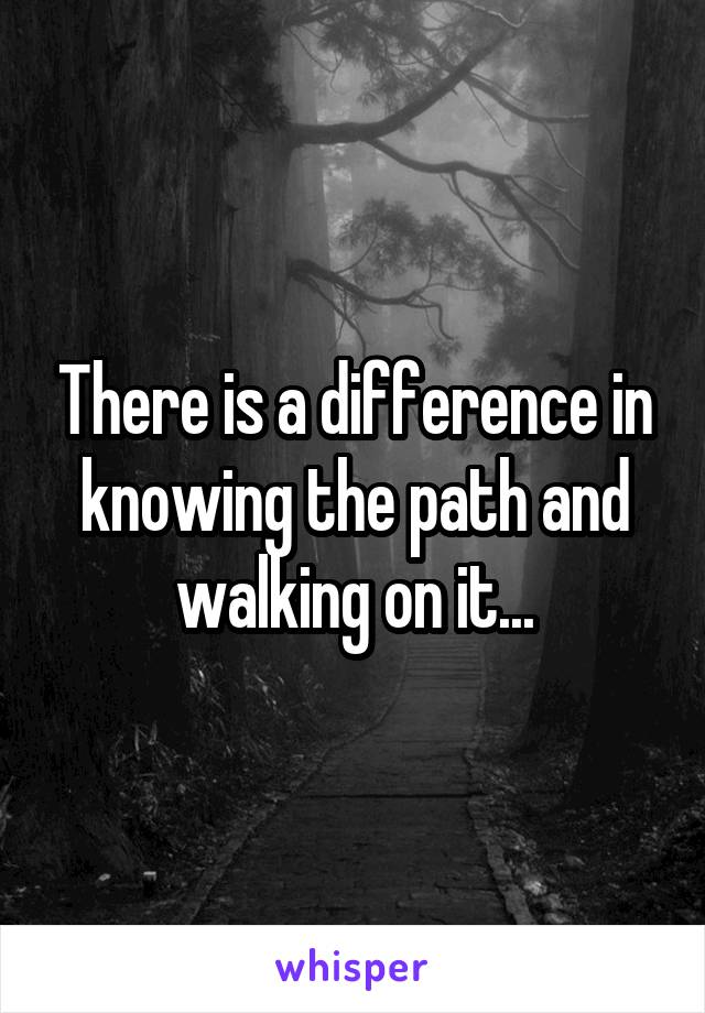 There is a difference in knowing the path and walking on it...
