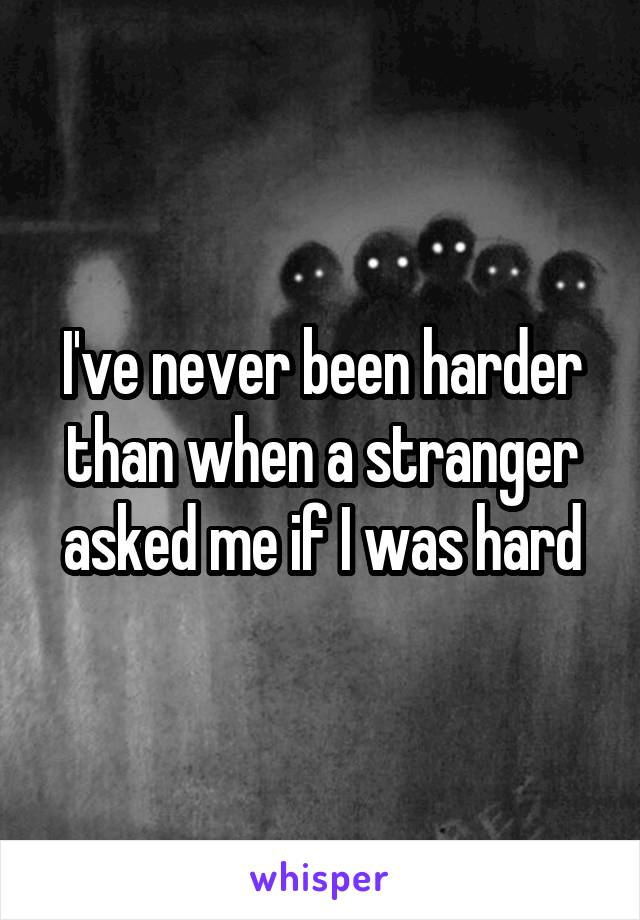 I've never been harder than when a stranger asked me if I was hard