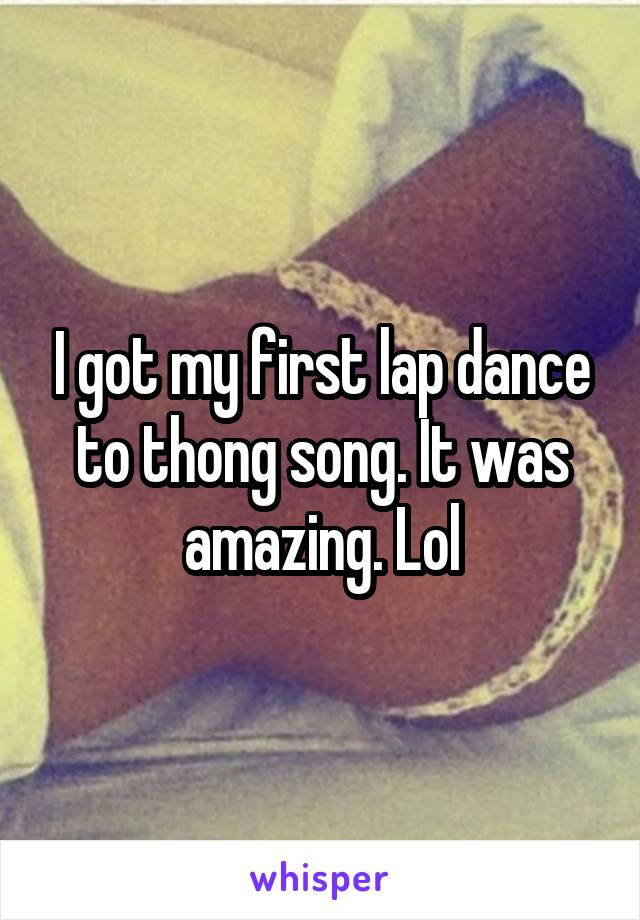 I got my first lap dance to thong song. It was amazing. Lol