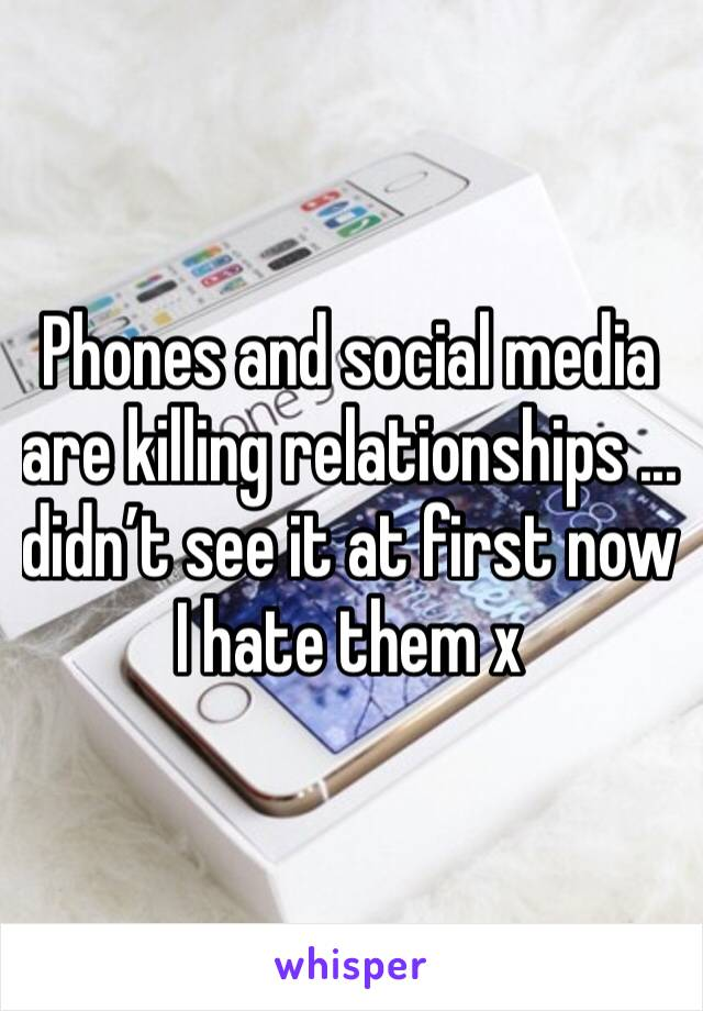 Phones and social media are killing relationships ... didn't see it at first now I hate them x