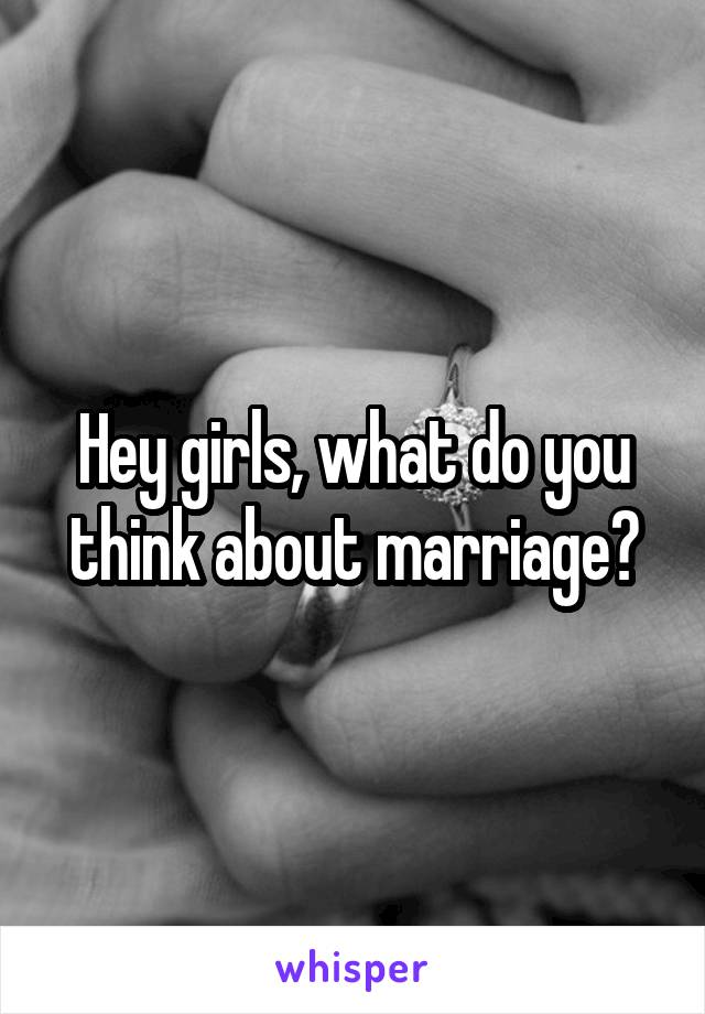 Hey girls, what do you think about marriage?