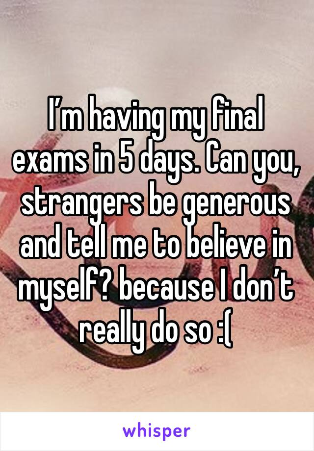 I'm having my final exams in 5 days. Can you, strangers be generous and tell me to believe in myself? because I don't really do so :(