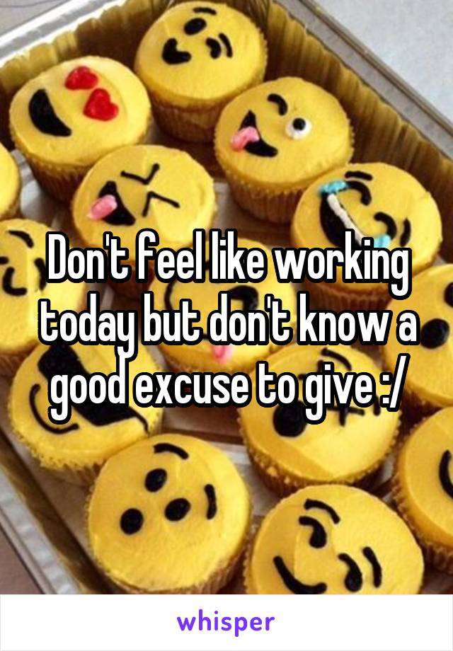 Don't feel like working today but don't know a good excuse to give :/
