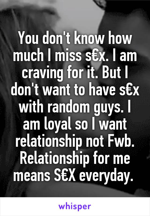 You don't know how much I miss s€x. I am craving for it. But I don't want to have s€x with random guys. I am loyal so I want relationship not Fwb. Relationship for me means S€X everyday.