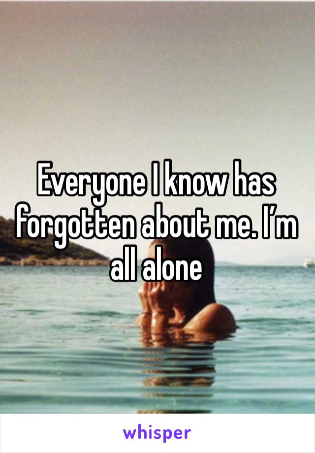 Everyone I know has forgotten about me. I'm all alone