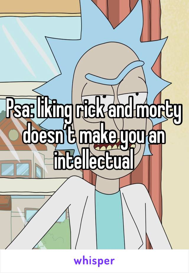 Psa: liking rick and morty doesn't make you an intellectual