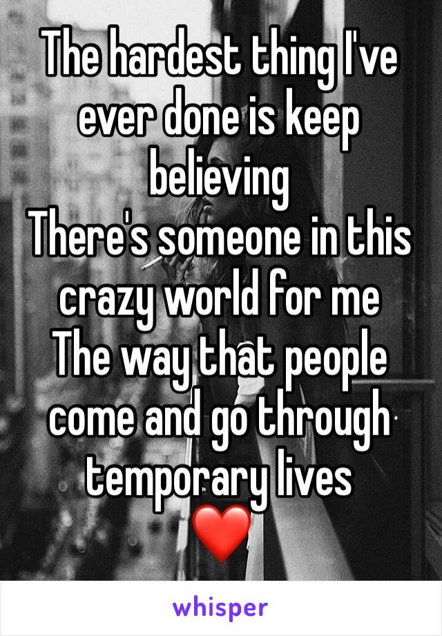 The hardest thing I've ever done is keep believing There's someone in this crazy world for me The way that people come and go through temporary lives ❤️