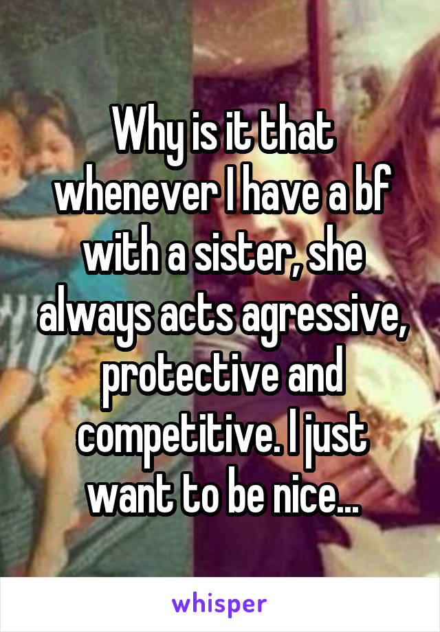 Why is it that whenever I have a bf with a sister, she always acts agressive, protective and competitive. I just want to be nice...