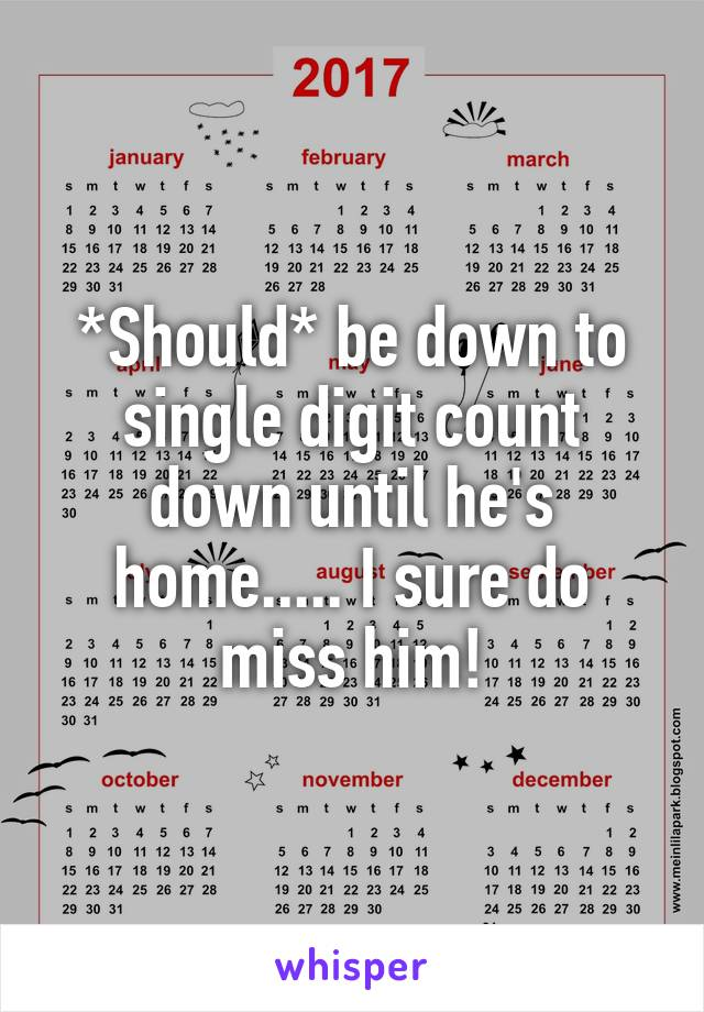 *Should* be down to single digit count down until he's home..... I sure do miss him!