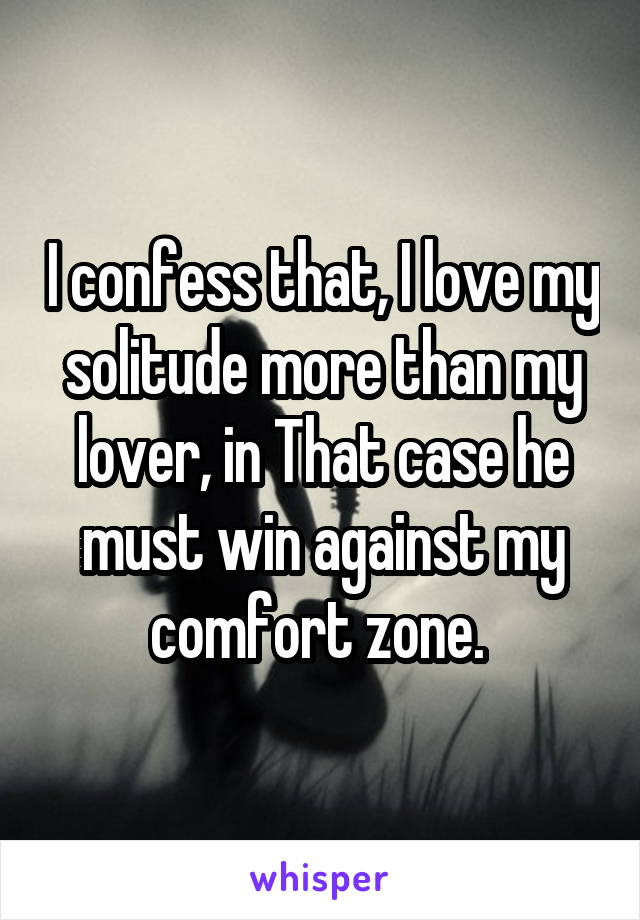 I confess that, I love my solitude more than my lover, in That case he must win against my comfort zone.