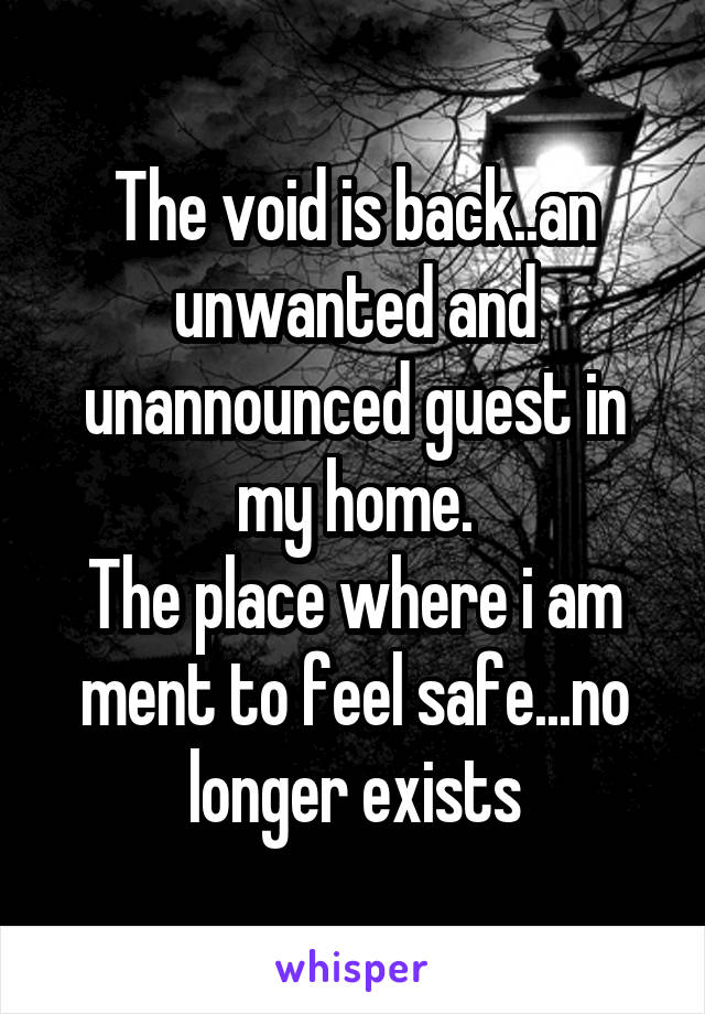 The void is back..an unwanted and unannounced guest in my home. The place where i am ment to feel safe...no longer exists