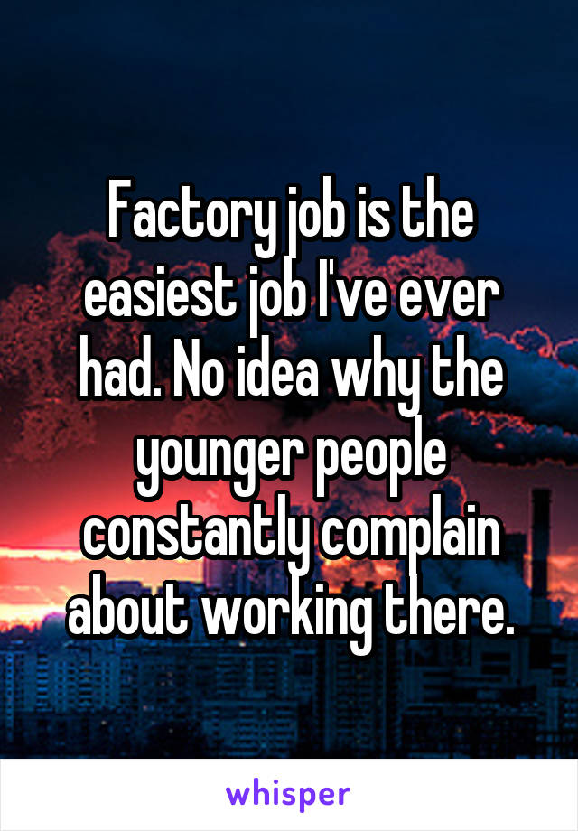Factory job is the easiest job I've ever had. No idea why the younger people constantly complain about working there.